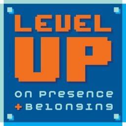 Level Up on Presence + Belonging